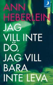 Ann Heberlein: Jag vill inte dö jag vill bara inte leva