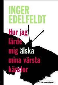 Edelfeldt Inger: Hur jag lärde mig älska mina värsta känslor
